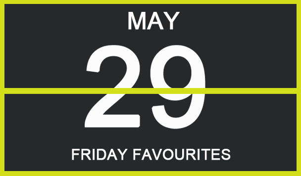 Friday Favourites, May 29th