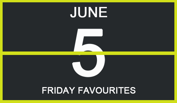 Friday Favourites, June 5th