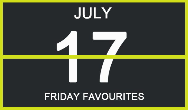 Friday Favourites, July 17