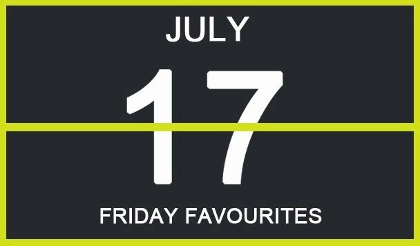 Friday Favourites, July 17