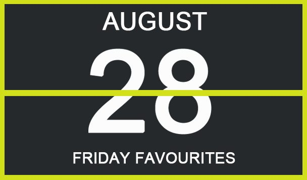 Friday Favourites, August 28