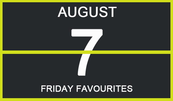 Friday Favourites, August 7