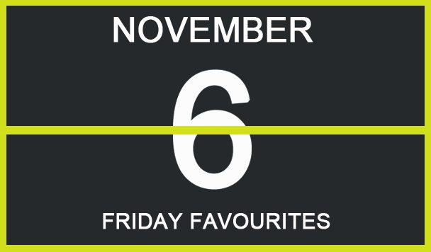 Friday Favourites, November 6