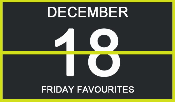 Friday Favourites, December 18