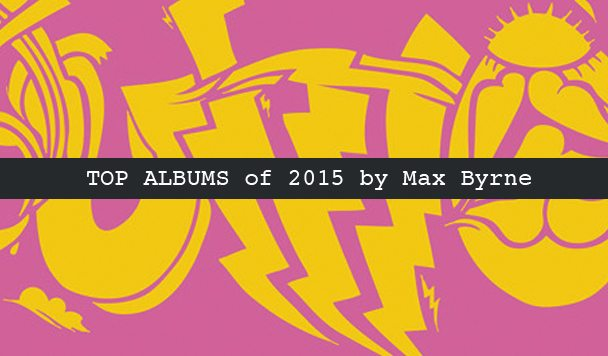 Top 10 Albums of 2015 by Max Byrne