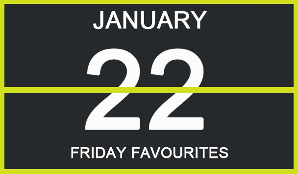 Friday Favourites, January 22
