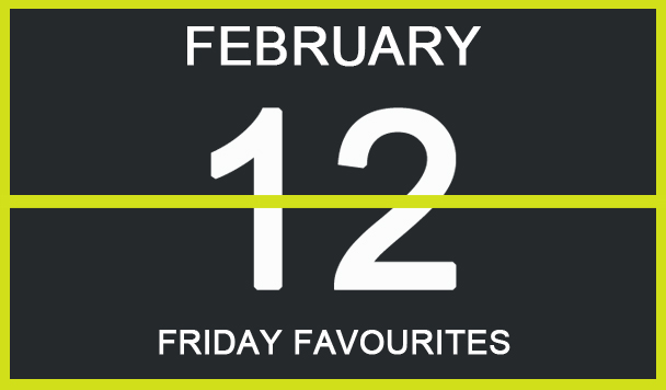 Friday Favourites, February 12