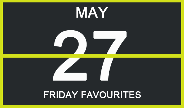 Friday Favourites, May 27