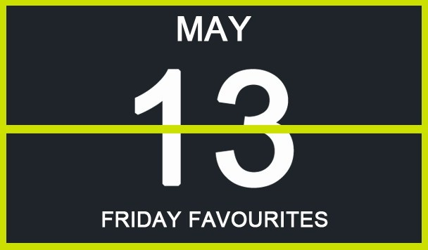 Friday Favourites, May 13