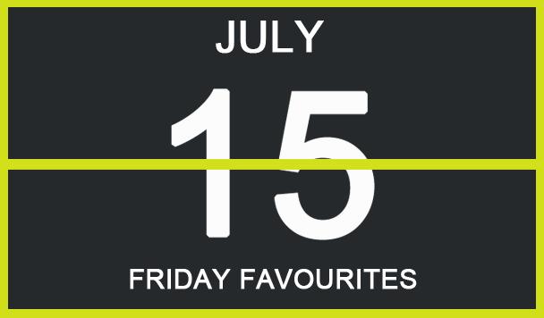 Friday Favourites, July 15