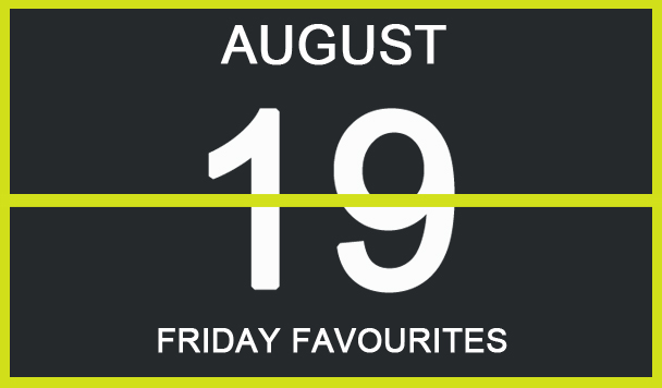 Friday Favourites, August 19