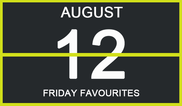 Friday Favourites, August 12