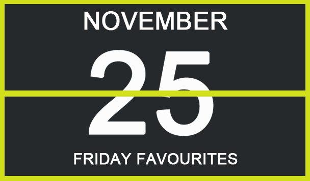 Friday Favourites, November 25