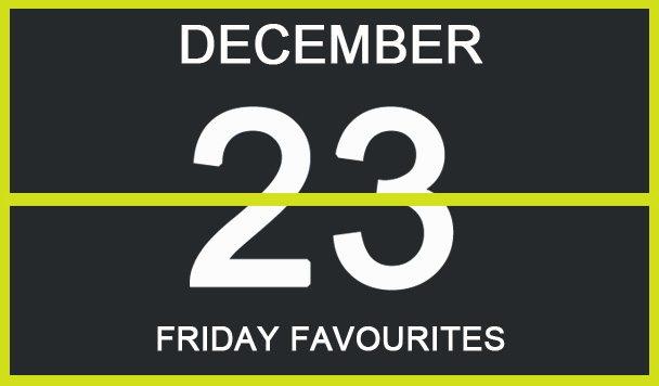 Friday Favourites, December 23
