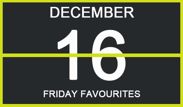 Friday Favourites, December 16