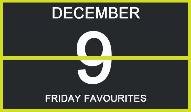 Friday Favourites, December 9