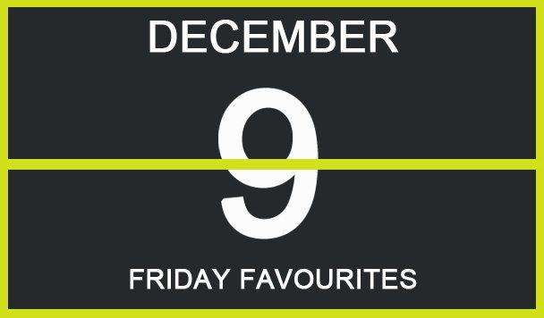 Friday Favourites, December 9