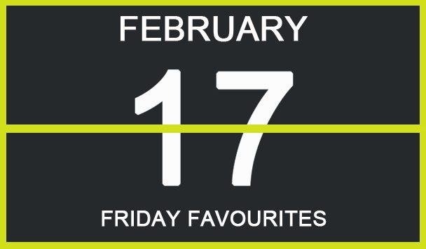 Friday Favourites, February 17