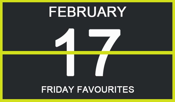 Friday Favourites, February 17