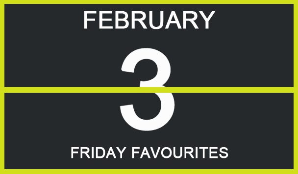Friday Favourites, February 3