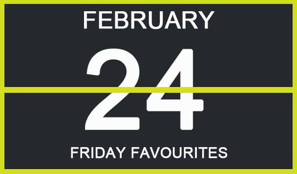 Friday Favourites, February 24