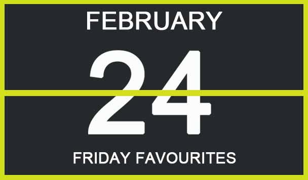 Friday Favourites, February 24