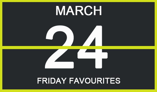 Friday Favourites, March 24