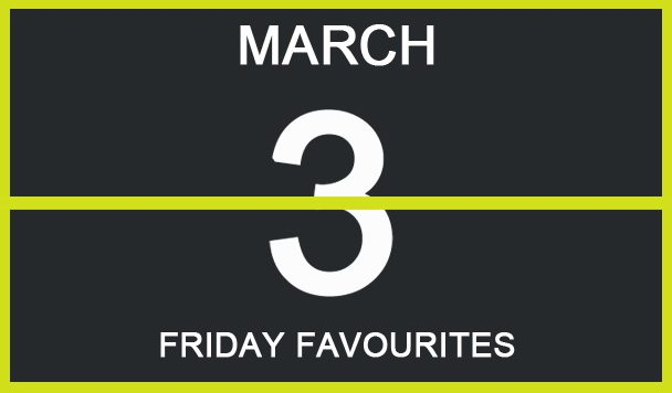 Friday Favourites, March 3