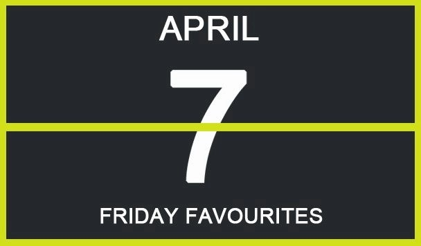 Friday Favourites, April 7