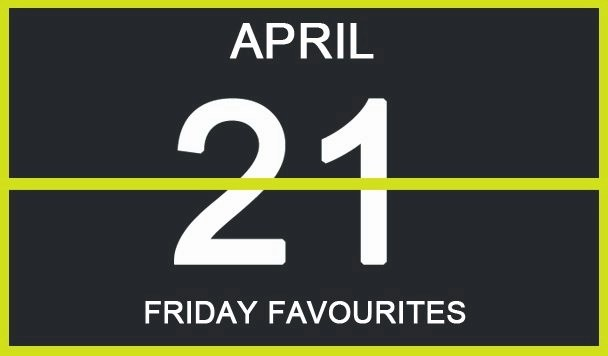 Friday Favourites, April 21