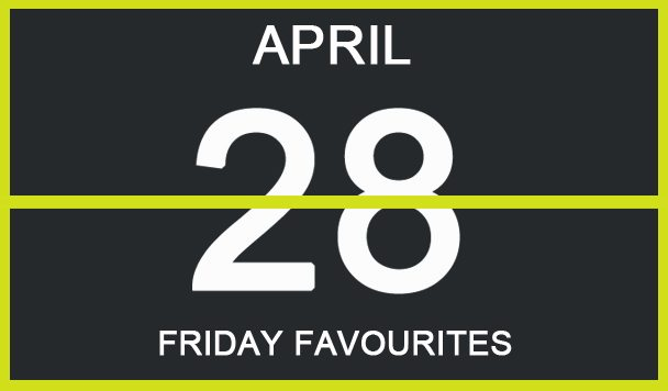 Friday Favourites, April 28