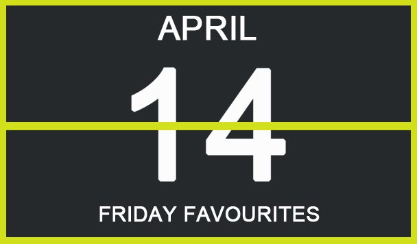 Friday Favourites, April 14