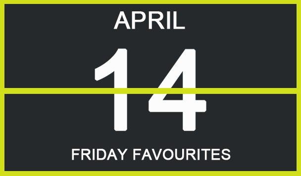 Friday Favourites, April 14