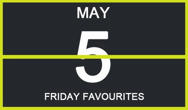 Friday Favourites, May 5