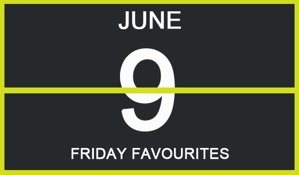 Friday Favourites, June 9