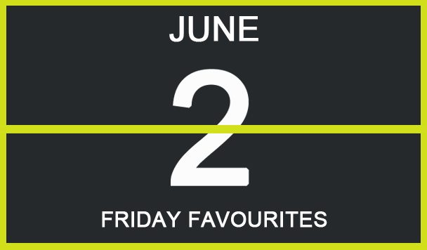 Friday Favourites, June 2