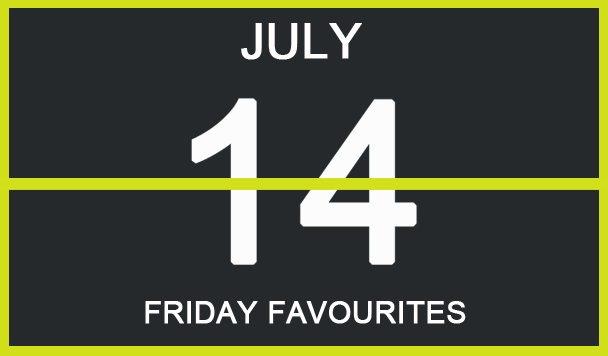 Friday Favourites, July 14