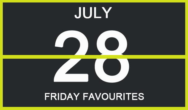 Friday Favourites, July 28