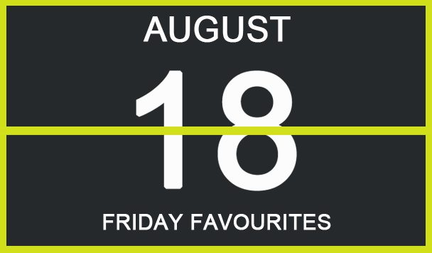 Friday Favourites, August 18