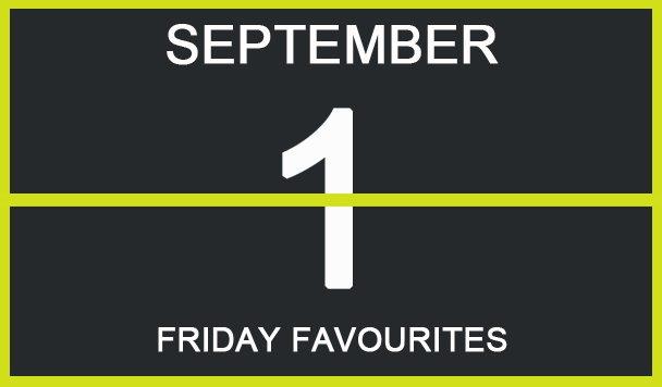 Friday Favourites, September 1