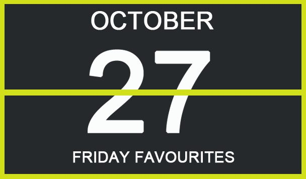 Friday Favourites, October 27