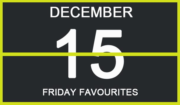 Friday Favourites, December 15