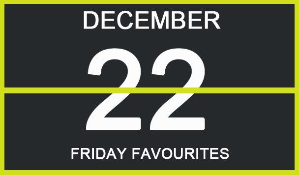 Friday Favourites, December 22