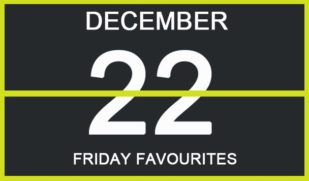 Friday Favourites, December 22
