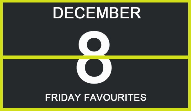 Friday Favourites, December 8