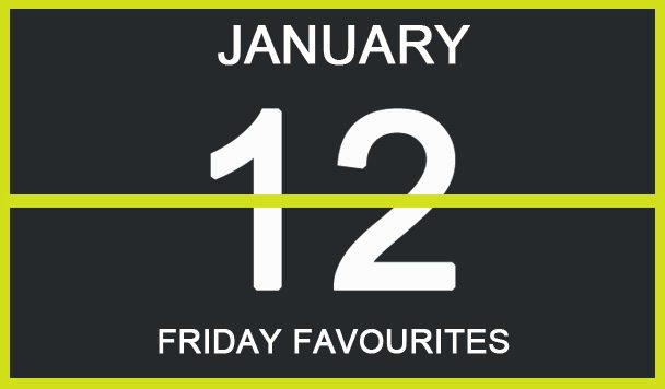 Friday Favourites, January 12