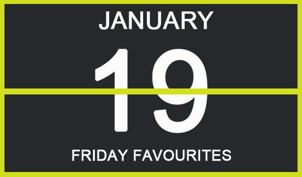 Friday Favourites, January 19