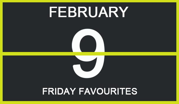 Friday Favourites, February 9