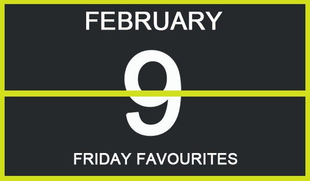 Friday Favourites, February 9