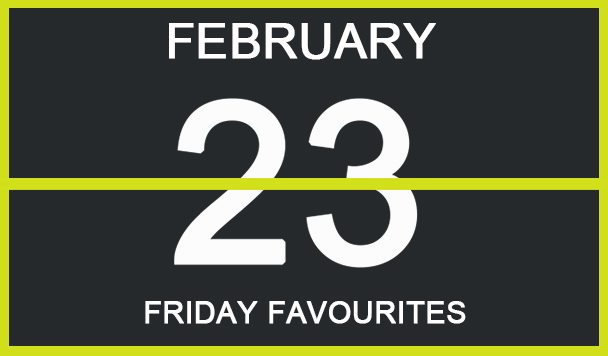 Friday Favourites, February 23
